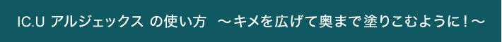 IC.U アルジェックス の使い方 ~キメを広げて奥まで塗りこむように!~