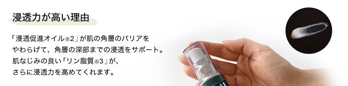 浸透力が高い理由「浸透促進オイル※2」が肌の角層のバリアをやわらげて、角層の深部までの浸透をサポート。「リン脂質※3」が、さらに浸透力を高めてくれます。